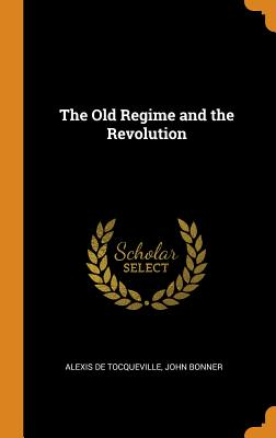 The Old Regime and the Revolution - de Tocqueville, Alexis, and Bonner, John