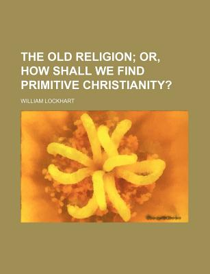 The Old Religion; Or, How Shall We Find Primitive Christianity? - Lockhart, William