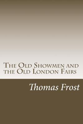 The Old Showmen and the Old London Fairs - Frost, Thomas