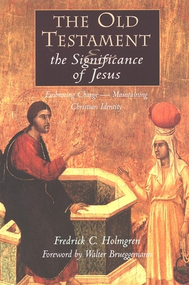The Old Testament and the Significance of Jesus: Embracing Change--Maintaining Christian Identity: The Emerging Center in Biblical Scholarship - Holmgren, Fredrick Carlson, and Brueggemann, Walter, Dr. (Foreword by)