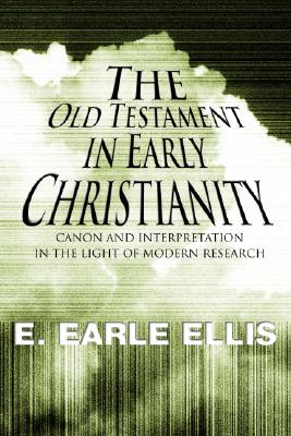 The Old Testament in Early Christianity: Canon and Interpretation in the Light of Modern Research - Ellis, E Earle