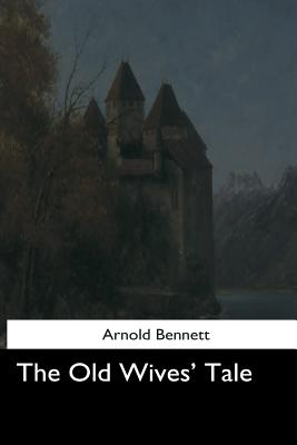 The Old Wives' Tale - Bennett, Arnold