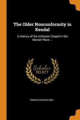 The Older Nonconformity in Kendal: A History of the Unitarian Chapel in the Market Place ... - Nicholson, Francis