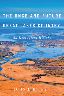 The Once and Future Great Lakes Country: An Ecological History - Riley, John L