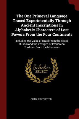 The One Primeval Language Traced Experimentally Through Ancient Inscriptions in Alphabetic Characters of Lost Powers from the Four Continents: Including the Voice of Israel from the Rocks of Sinai and the Vestiges of Patriarchal Tradition from the Monumen - Forster, Charles