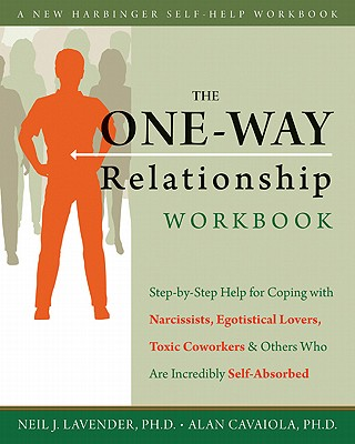 The One-Way Relationship Workbook: Step-By-Step Help for Coping with Narcissists, Egotistical Lovers, Toxic Coworkers & Others Who Are Incredibly Self-Absorbed - Lavender, Neil J, Ph.D., and Cavaiola, Alan, Ph.D.