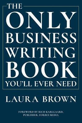 The Only Business Writing Book You'll Ever Need - Brown, Laura, and Karlgaard, Rich (Foreword by)