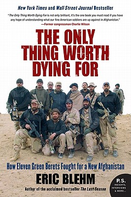 The Only Thing Worth Dying for: How Eleven Green Berets Fought for a New Afghanistan - Blehm, Eric