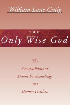 The Only Wise God: The Compatibility of Divine Foreknowledge and Human Freedom - Craig, William Lane