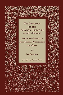 The Ontology of the Analytic Tradition and Its Origins: Realism and Identity in Frege, Russell, Wittgenstein, and Quine - Dejnozka, Jan