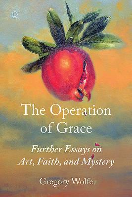 The Operation of Grace: Further Essays on Art, Faith, and Mystery - Wolfe, Gregory