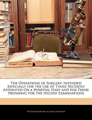 The Operations of Surgery: Intended Especially for the Use of Those Recently Appointed on a Hospital Staff and for Those Preparing for the Higher - Jacobson, Walter Hamilton Acland