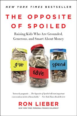 The Opposite of Spoiled: Raising Kids Who Are Grounded, Generous, and Smart about Money - Lieber, Ron