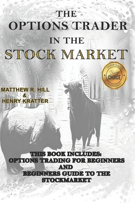 The Options Trader in the Stock Market: This Book Includes: Options Trading for Beginners and Beginners Guide to the Stock Market - Kratter, Henry, and Hill, Matthew R