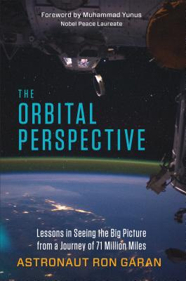 The Orbital Perspective: Lessons in Seeing the Big Picture from a Journey of 71 Million Miles - Garan, Ron, Jr., and Yunus, Muhammad (Foreword by)