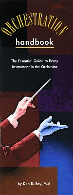 The Orchestration Handbook: The Essential Guide to Every Instrument in the Orchestra - Ray, Don B (Composer)