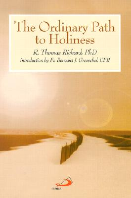 The Ordinary Path to Holiness - Richard, R Thomas, PH.D., and Groeschel, Benedict J, Fr., C.F.R. (Introduction by)