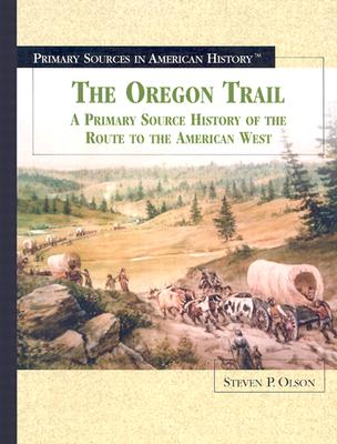 The Oregon Trail: A Primary Source History of the Route to the American West - Olson, Steven P