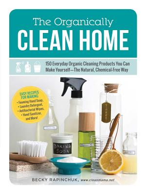 The Organically Clean Home: 150 Everyday Organic Cleaning Products You Can Make Yourself--The Natural, Chemical-Free Way - Rapinchuk, Becky