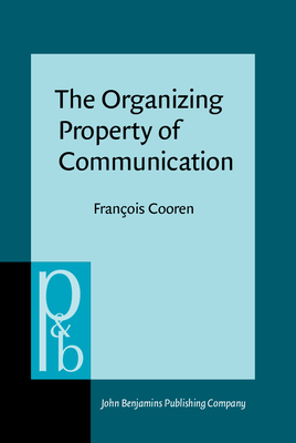 The Organizing Property of Communication - Cooren, Francois