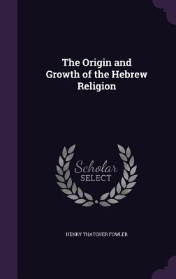 The Origin and Growth of the Hebrew Religion - Fowler, Henry Thatcher