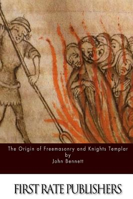The Origin of Freemasonry and Knights Templar - Bennett, John, Reverend
