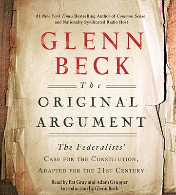The Original Argument: The Federalists' Case for the Constitution, Adapted for the 21st Century - Beck, Glenn, and Gray, Pat (Read by), and Grupper, Adam (Read by)