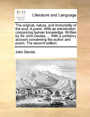 The Original, Nature, and Immortality of the Soul. a Poem. with an Introduction Concerning Human Knowledge. Written by Sir John Davies, ... with a Prefatory Account Concerning the Author and Poem. the Second Edition. - Davies, John
