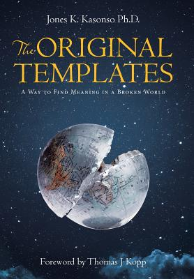 The Original Templates: A Way to Find Meaning in a Broken World - Kasonso Ph D, Jones K
