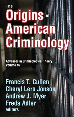 The Origins of American Criminology: Advances in Criminological Theory - Cullen, Francis T. (Editor), and Jonson, Cheryl Lero (Editor), and Myer, Andrew J. (Editor)