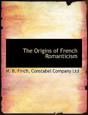 The Origins of French Romanticism - Finch, M B, and Constabel Company Ltd, Company Ltd (Creator)