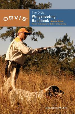 The Orvis Wingshooting Handbook: Proven Techniques for Better Shotgunning - Bowlen, Bruce