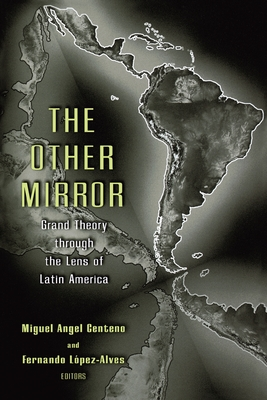 The Other Mirror: Grand Theory Through the Lens of Latin America - Centeno, Miguel Angel (Editor), and Lopez-Alves, Fernando (Editor)