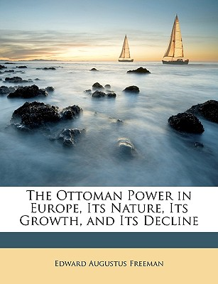 The Ottoman Power in Europe, Its Nature, Its Growth, and Its Decline - Freeman, Edward Augustus