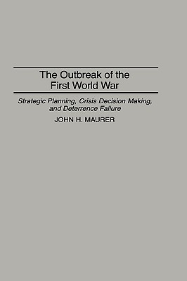 The Outbreak of the First World War: Strategic Planning, Crisis Decision Making, and Deterrence Failure - Maurer, John H