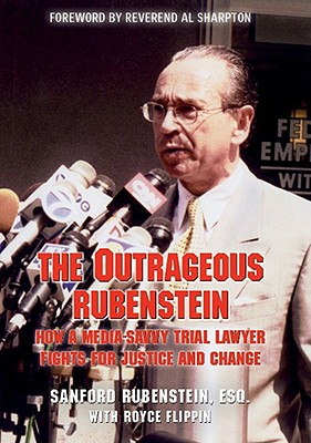 The Outrageous Rubenstein: How a Media-Savvy Trial Lawyer Fights for Justice and Change - Rubenstein, Sanford