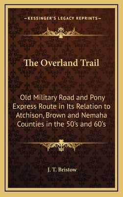 The Overland Trail: Old Military Road and Pony Express Route in Its Relation to Atchison, Brown and Nemaha Counties in the 50's and 60's - Bristow, J T