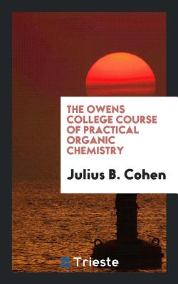The Owens College Course of Practical Organic Chemistry - Cohen, Julius B