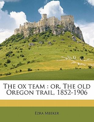 The Ox Team: Or, the Old Oregon Trail, 1852-1906 - Meeker, Ezra