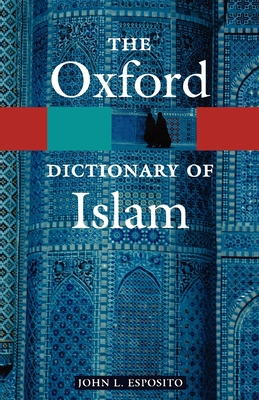The Oxford Dictionary of Islam - Esposito, John L (Editor)
