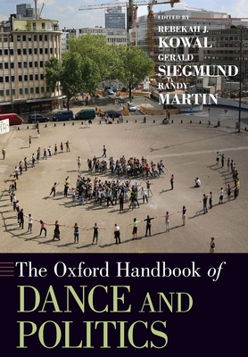 The Oxford Handbook of Dance and Politics - Kowal, Rebekah J (Editor), and Siegmund, Gerald (Editor), and Martin, Randy, MD (Editor)