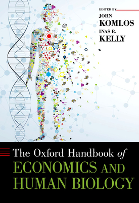The Oxford Handbook of Economics and Human Biology - Komlos, John, Professor (Editor), and Kelly, Inas (Editor)