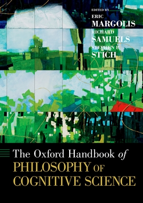 The Oxford Handbook of Philosophy of Cognitive Science - Margolis, Eric (Editor), and Samuels, Richard (Editor), and Stich, Stephen P (Editor)