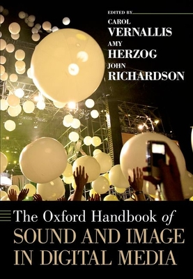 The Oxford Handbook of Sound and Image in Digital Media - Vernallis, Carol (Editor), and Herzog, Amy (Editor), and Richardson, John, Sir (Editor)