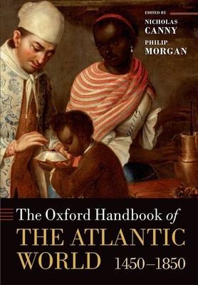 The Oxford Handbook of the Atlantic World: 1450-1850 - Canny, Nicholas (Editor), and Morgan, Philip D. (Editor)