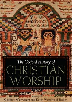 The Oxford History of Christian Worship - Wainwright, Geoffrey (Editor), and Tucker, Karen B Westerfield (Editor)