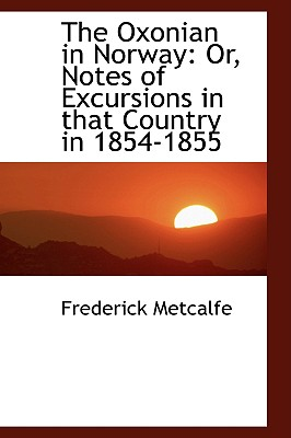 The Oxonian in Norway: Or, Notes of Excursions in That Country in 1854-1855 - Metcalfe, Frederick