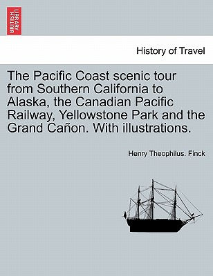 The Pacific Coast Scenic Tour from Southern California to Alaska, the Canadian Pacific Railway, Yellowstone Park and the Grand CA On. with Illustrations. - Finck, Henry Theophilus
