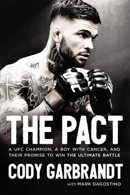 The Pact: A Ufc Champion, a Boy with Cancer, and Their Promise to Win the Ultimate Battle - Garbrandt, Cody, and Dagostino, Mark