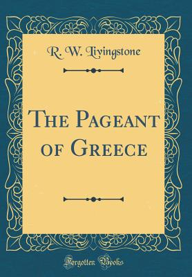 The Pageant of Greece (Classic Reprint) - Livingstone, R W, Sir